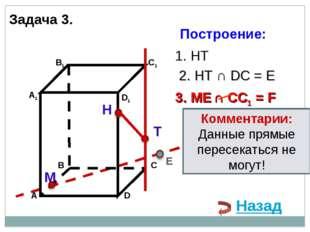 Н Т М 1. НТ 3. ME ∩ CC1 = F 2. НТ ∩ DС = E E Назад Комментарии: Данные прямые