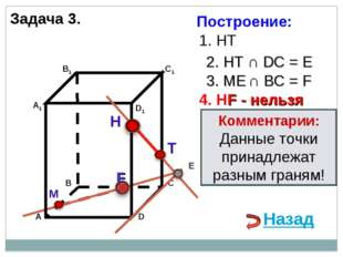 Задача 3. Н М 1. НТ 2. НТ ∩ DС = E E 3. ME ∩ ВС = F F 4. НF - нельзя Коммента