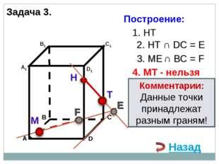 Задача 3. Н М 1. НТ 2. НТ ∩ DС = E 3. ME ∩ ВС = F F 4. MT - нельзя Комментари