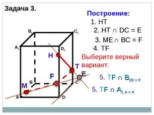 Задача 3. Н М 1. НТ 2. НТ ∩ DС = E 3. ME ∩ ВС = F F 4. ТF 5. ТF ∩ А1 А = K 5.