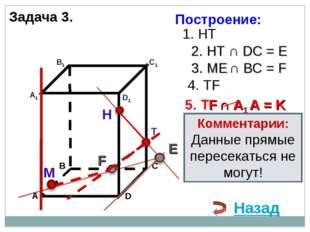 Задача 3. Н Т М 1. НТ 2. НТ ∩ DС = E 3. ME ∩ ВС = F F 4. ТF 5. ТF ∩ А1 А = K