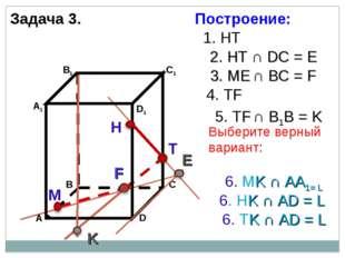 Задача 3. Н Т М 1. НТ 2. НТ ∩ DС = E 3. ME ∩ ВС = F F 4. ТF 5. ТF ∩ В1В = K K