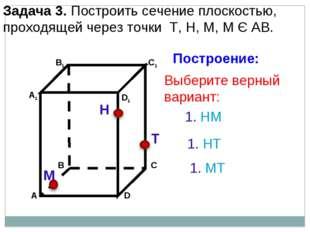 Задача 3. Построить сечение плоскостью, проходящей через точки Т, Н, М, М Є А