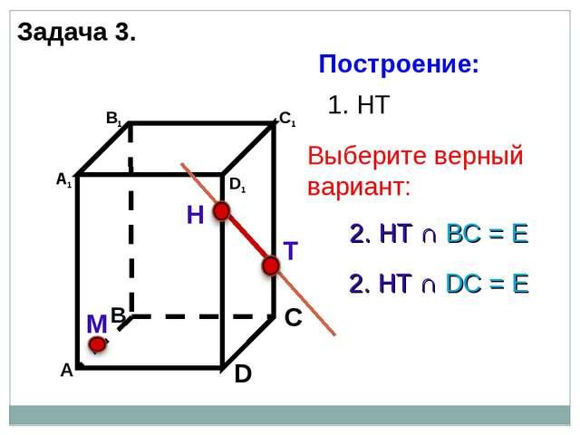 Н Т М 1. НТ 2. НТ ∩ DС = Е 2. НТ ∩ BС = Е Задача 3. Построение: Выберите верн...
