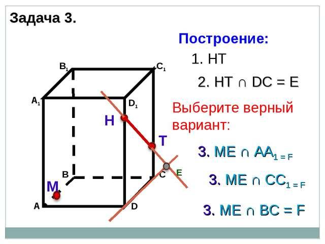 Н М 1. НТ 2. НТ ∩ DС = Е Е 3. ME ∩ AA1 = F 3. ME ∩ BС = F 3. ME ∩ CC1 = F Зад...
