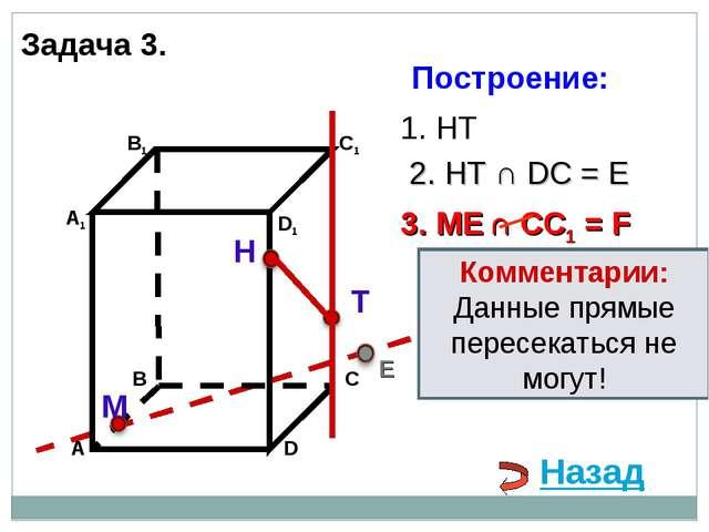 Н Т М 1. НТ 3. ME ∩ CC1 = F 2. НТ ∩ DС = E E Назад Комментарии: Данные прямые...