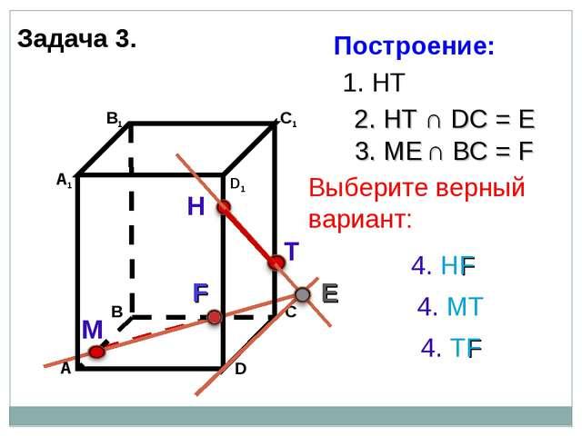 Задача 3. Н Т М 1. НТ 2. НТ ∩ DС = E E 3. ME ∩ ВС = F F 4. НF 4. ТF 4. МТ Пос...