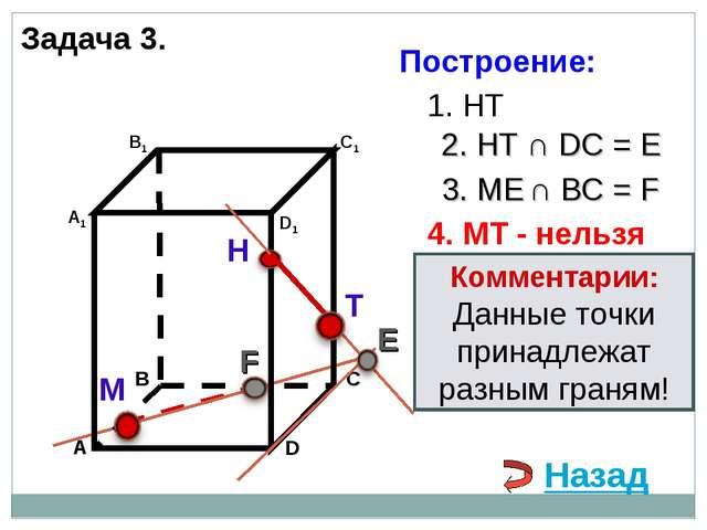 Задача 3. Н М 1. НТ 2. НТ ∩ DС = E 3. ME ∩ ВС = F F 4. MT - нельзя Комментари...