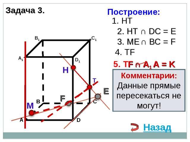 Задача 3. Н Т М 1. НТ 2. НТ ∩ DС = E 3. ME ∩ ВС = F F 4. ТF 5. ТF ∩ А1 А = K...