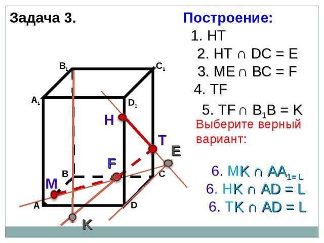 Задача 3. Н Т М 1. НТ 2. НТ ∩ DС = E 3. ME ∩ ВС = F F 4. ТF 5. ТF ∩ В1В = K K...