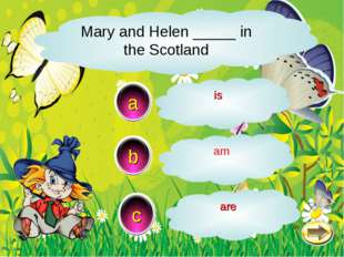 Mary and Helen _____ in the Scotland c b a are am is