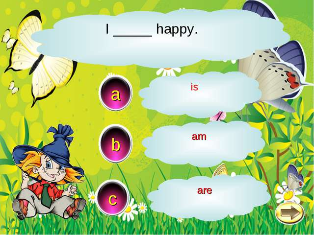I _____ happy. b c a am is are