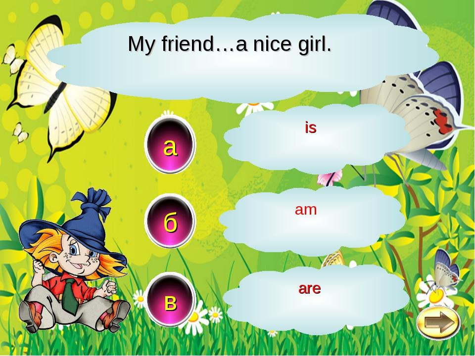 My friend…a nice girl. a в б is am аre