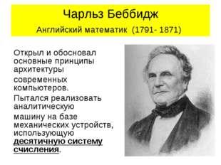 Чарльз Беббидж Английский математик (1791- 1871) Открыл и обосновал основные