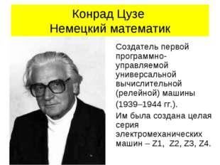 Конрад Цузе Немецкий математик Создатель первой программно-управляемой универ