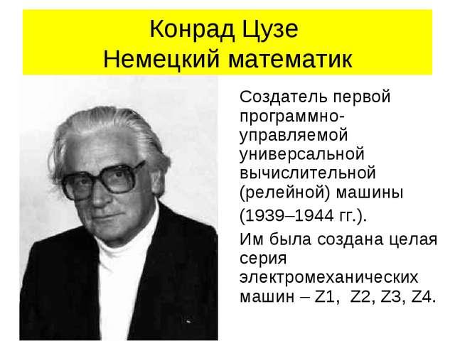 Конрад Цузе Немецкий математик Создатель первой программно-управляемой универ...
