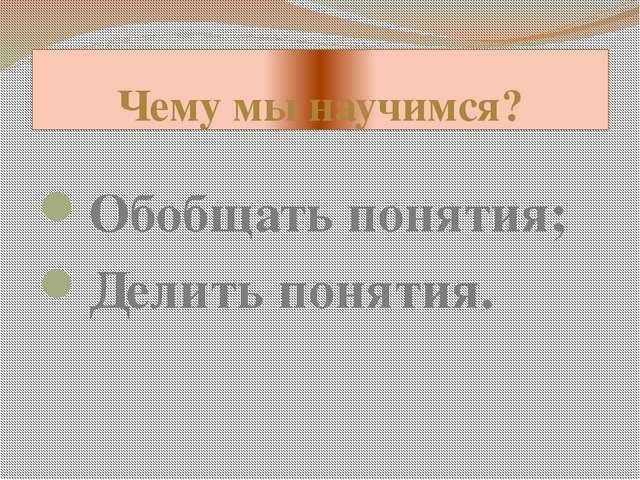 Чему мы научимся? Обобщать понятия; Делить понятия.