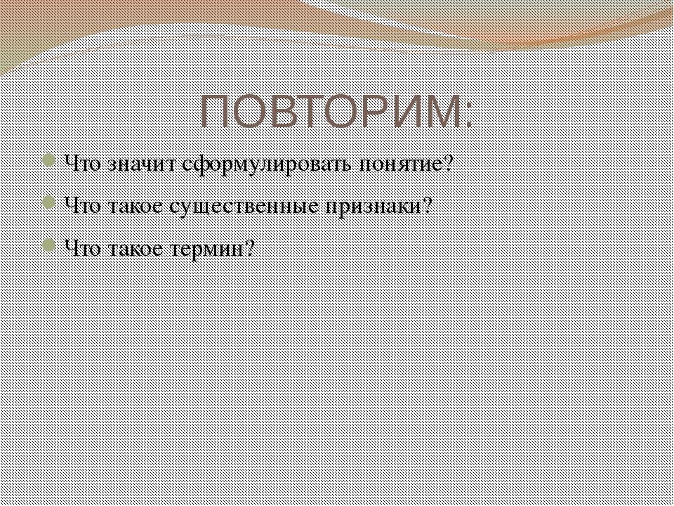 ПОВТОРИМ: Что значит сформулировать понятие? Что такое существенные признаки?...