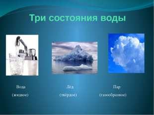 Три состояния воды Вода Лёд Пар (жидкое) (твёрдое) (газообразное)