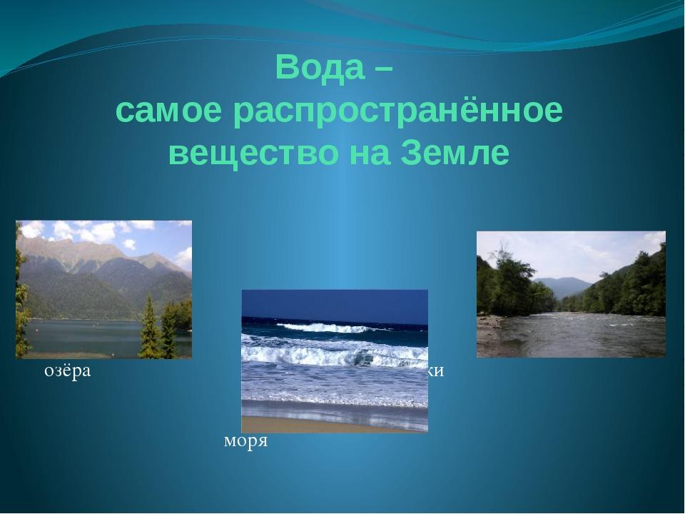 Вода – самое распространённое вещество на Земле озёра реки моря