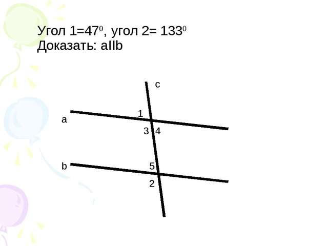 a b c 1 2 2 5 4 3 Угол 1=470, угол 2= 1330 Доказать: аIIb