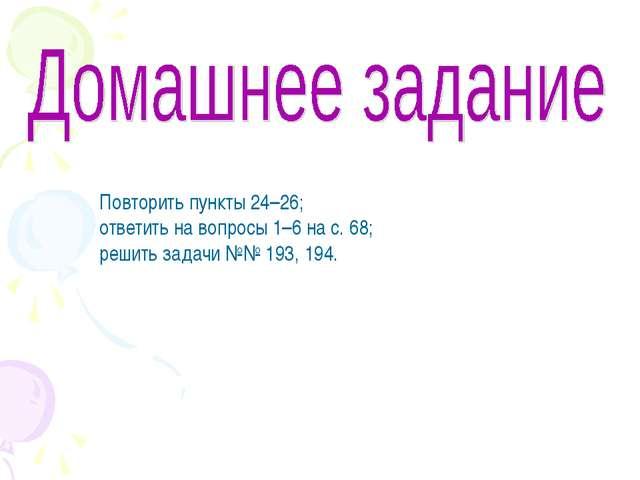 Повторить пункты 24–26; ответить на вопросы 1–6 на с. 68; решить задачи №№ 19...