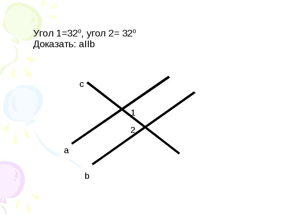 Угол 1=320, угол 2= 320 Доказать: аIIb