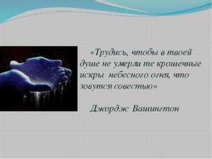 «Трудись, чтобы в твоей душе не умерли те крошечные искры небесного огня, чт