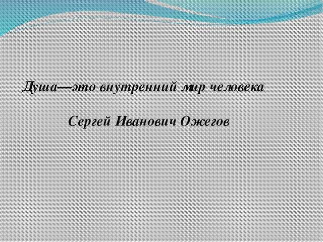 Душа—это внутренний мир человека  Сергей Иванович Ожегов