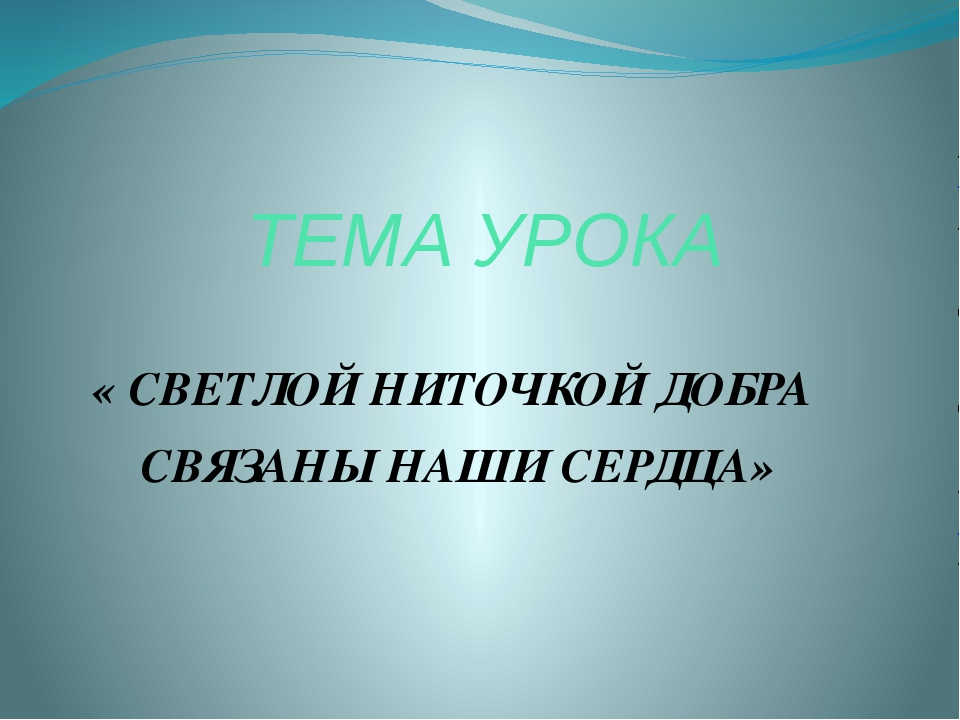 ТЕМА УРОКА « СВЕТЛОЙ НИТОЧКОЙ ДОБРА СВЯЗАНЫ НАШИ СЕРДЦА»