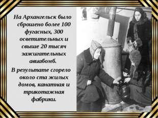 На Архангельск было сброшено более 100 фугасных, 300 осветительных и свыше 2