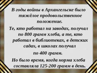 В годы войны в Архангельске было тяжёлое продовольственное положение. Те, кто