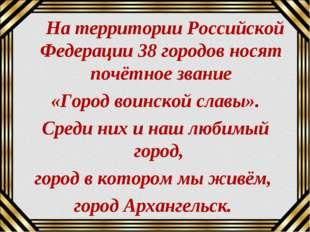 На территории Российской Федерации 38 городов носят почётное звание «Город в