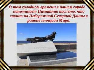 О том голодном времени в нашем городе напоминает Памятник тюленю, что стоит н