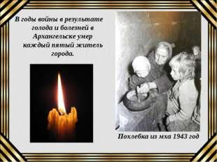 В годы войны в результате голода и болезней в Архангельске умер каждый пятый