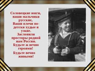 Соловецкие юнги, наши мальчики русские, Ваши плечи по-детски худые и узкие.