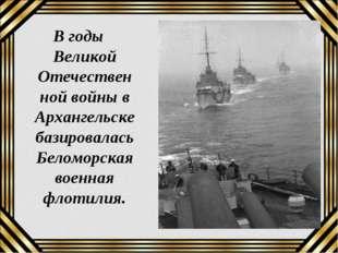 В годы Великой Отечественной войны в Архангельске базировалась Беломорская во