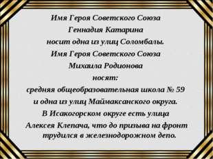 Имя Героя Советского Союза Геннадия Катарина носит одна из улиц Соломбалы. Им