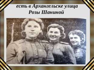есть в Архангельске улица Розы Шаниной