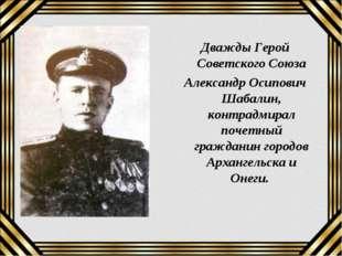 Дважды Герой Советского Союза Александр Осипович Шабалин, контрадмирал почетн