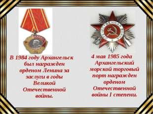 В 1984 году Архангельск был награжден орденом Ленина за заслуги в годы Велико