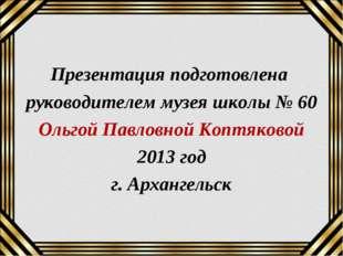 Презентация подготовлена руководителем музея школы № 60 Ольгой Павловной Копт