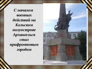 С началом военных действий на Кольском полуострове Архангельск стал прифронт