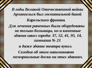 В годы Великой Отечественной войны Архангельск был госпитальной базой Карель