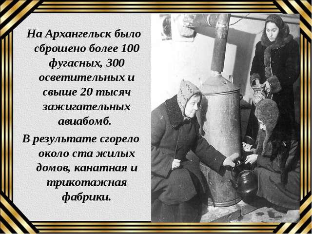 На Архангельск было сброшено более 100 фугасных, 300 осветительных и свыше 2...