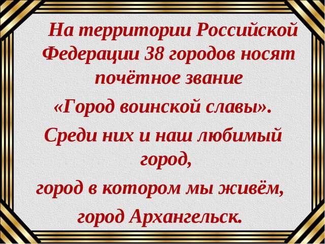 На территории Российской Федерации 38 городов носят почётное звание «Город в...