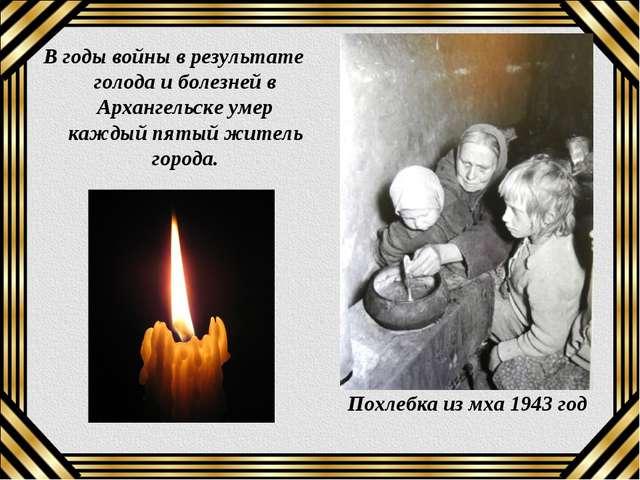 В годы войны в результате голода и болезней в Архангельске умер каждый пятый...