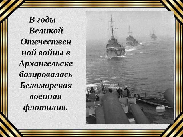 В годы Великой Отечественной войны в Архангельске базировалась Беломорская во...