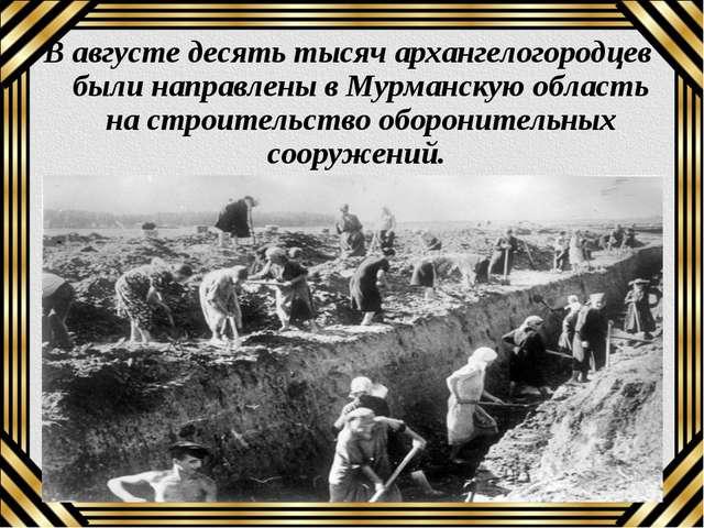 В августе десять тысяч архангелогородцев были направлены в Мурманскую область...