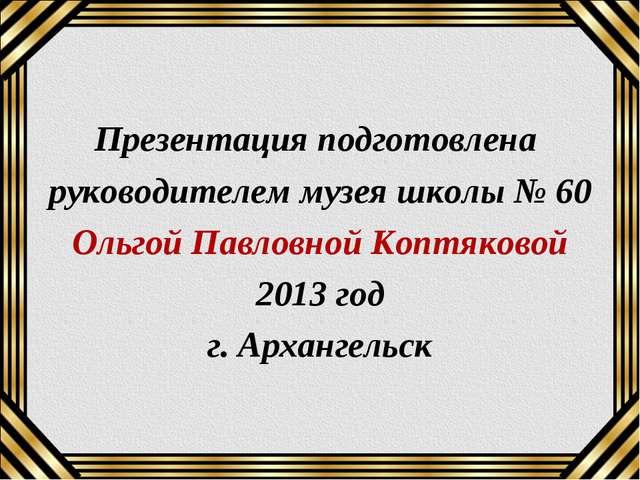 Презентация подготовлена руководителем музея школы № 60 Ольгой Павловной Копт...